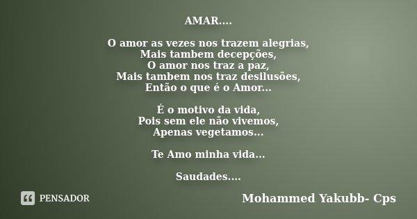 AMAR.... O amor as vezes nos trazem alegrias, Mais tambem decepções, O amor nos traz a paz, Mais tambem nos traz desilusões, Então o que é o Amor... É o motivo ... Frase de Mohammed Yakubb- Cps.