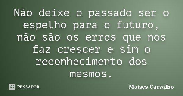 Não deixe o passado ser o espelho para o futuro, não são os erros que nos faz crescer e sim o reconhecimento dos mesmos.... Frase de Moises Carvalho.