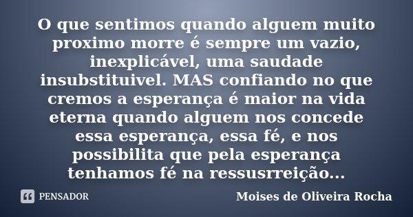 O que sentimos quando alguem muito proximo morre é sempre um vazio, inexplicável, uma saudade insubstituivel. MAS confiando no que cremos a esperança é maior na... Frase de Moises de Oliveira Rocha.