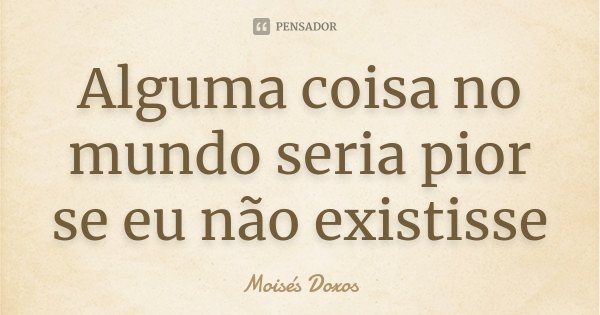 Alguma coisa no mundo seria pior se eu não existisse... Frase de Moisés Doxos.