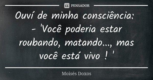 Ouví de minha consciência: - 'Você poderia estar roubando, matando..., mas você está vivo ! '... Frase de Moisés Doxos.