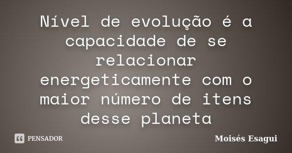 Nível de evolução é a capacidade de se relacionar energeticamente com o maior número de itens desse planeta... Frase de Moisés Esagui.
