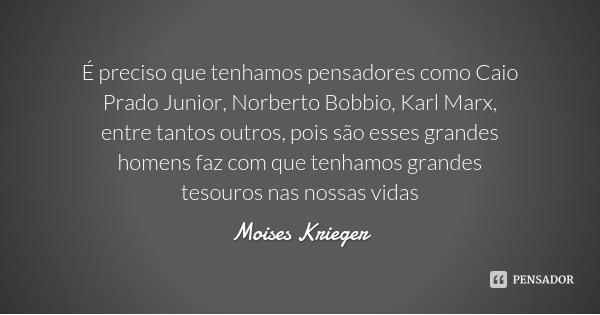 É preciso que tenhamos pensadores como Caio Prado Junior, Norberto Bobbio, Karl Marx, entre tantos outros, pois são esses grandes homens faz com que tenhamos gr... Frase de Moises Krieger.