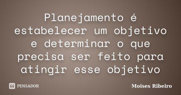 Planejamento é estabelecer um objetivo e determinar o que precisa ser feito para atingir esse objetivo... Frase de Moisés Ribeiro.