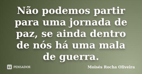 Não podemos partir para uma jornada de paz, se ainda dentro de nós há uma mala de guerra.... Frase de Moisés Rocha Oliveira.