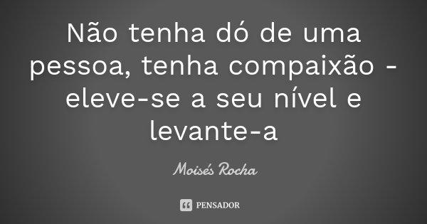 Não tenha dó de uma pessoa, tenha compaixão - eleve-se a seu nível e levante-a... Frase de Moisés Rocha.