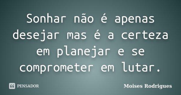 Sonhar não é apenas desejar mas é a certeza em planejar e se comprometer em lutar.... Frase de Moises Rodrigues.
