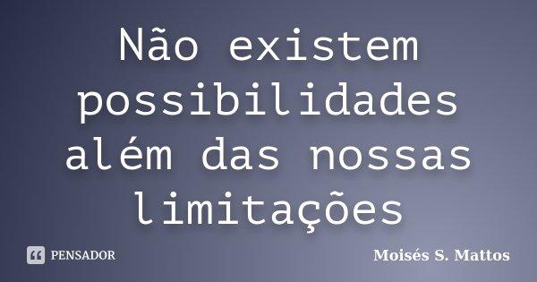 Não existem possibilidades além das nossas limitações... Frase de Moisés S. Mattos.