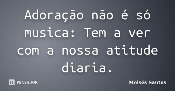 Adoração não é só musica: Tem a ver com a nossa atitude diaria.... Frase de Moisés Santos.