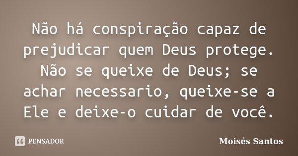 Não há conspiração capaz de prejudicar quem Deus protege. Não se queixe de Deus; se achar necessario, queixe-se a Ele e deixe-o cuidar de você.... Frase de Moisés Santos.