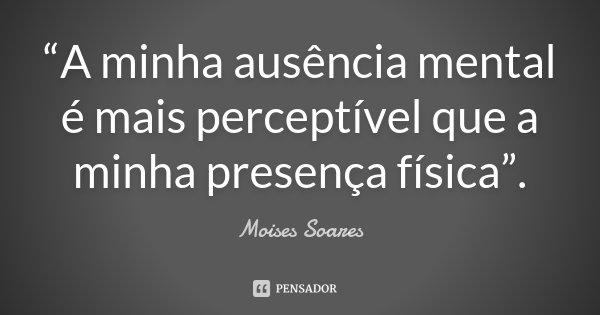 """""""A minha ausência mental é mais perceptível que a minha presença física"""".... Frase de Moises Soares."""