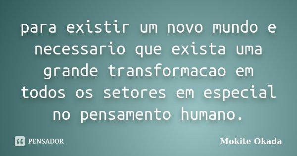 para existir um novo mundo e necessario que exista uma grande transformacao em todos os setores em especial no pensamento humano.... Frase de Mokite Okada.