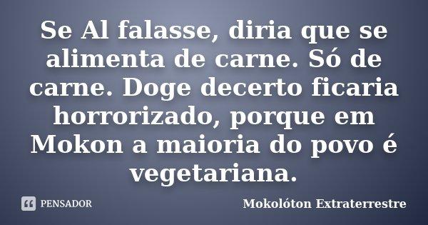 Se Al falasse, diria que se alimenta de carne. Só de carne. Doge decerto ficaria horrorizado, porque em Mokon a maioria do povo é vegetariana.... Frase de Mokolóton Extraterrestre.