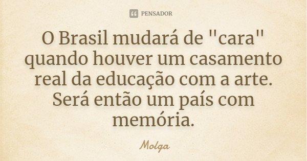 """O Brasil mudará de """"cara"""" quando houver um casamento real da educação com a arte. Será então um país com memória.... Frase de Molga."""
