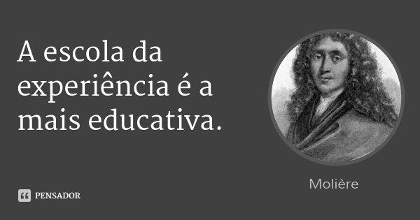 A escola da experiência é a mais educativa.... Frase de Molière.