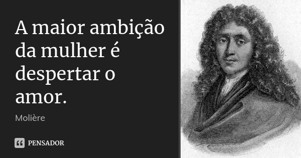 A maior ambição da mulher é despertar o amor.... Frase de Molière.