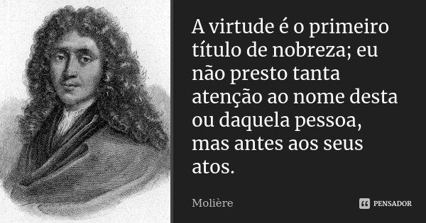 A virtude é o primeiro título de nobreza; eu não presto tanta atenção ao nome desta ou daquela pessoa, mas antes aos seus atos.... Frase de Molière.