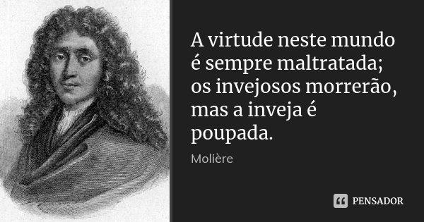 A virtude neste mundo é sempre maltratada; os invejosos morrerão, mas a inveja é poupada.... Frase de Molière.