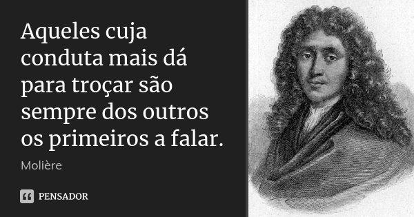 Aqueles cuja conduta mais dá para troçar são sempre dos outros os primeiros a falar.... Frase de Molière.