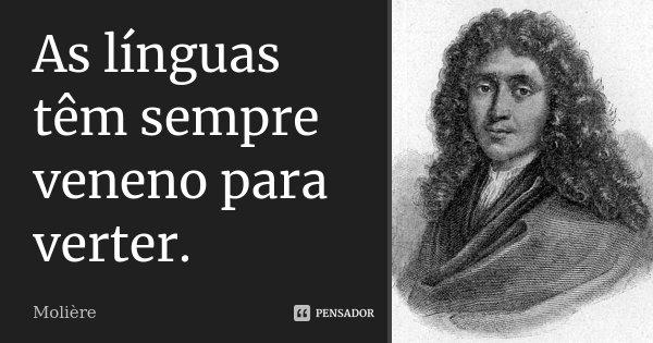 As línguas têm sempre veneno para verter.... Frase de Molière.