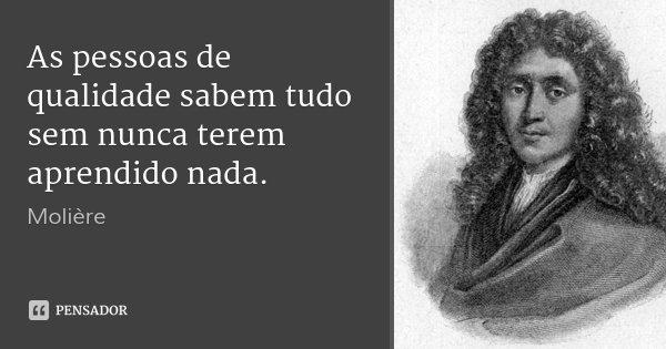 As pessoas de qualidade sabem tudo sem nunca terem aprendido nada.... Frase de Molière.