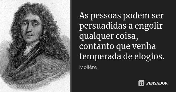As pessoas podem ser persuadidas a engolir qualquer coisa, contanto que venha temperada de elogios.... Frase de Molière.