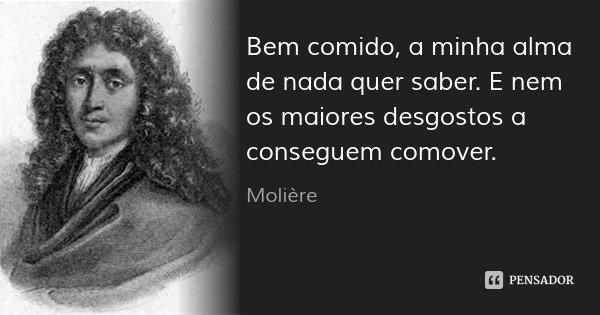 Bem comido, a minha alma de nada quer saber. E nem os maiores desgostos a conseguem comover.... Frase de Molière.