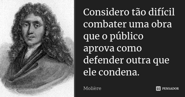 Considero tão difícil combater uma obra que o público aprova como defender outra que ele condena.... Frase de Molière.