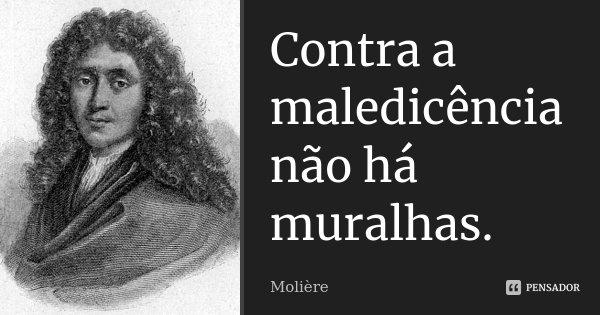 Contra a maledicência não há muralhas.... Frase de Molière.