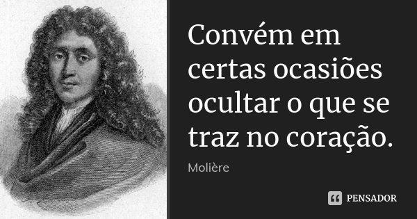 Convém em certas ocasiões ocultar o que se traz no coração.... Frase de Molière.