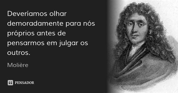 Deveríamos olhar demoradamente para nós próprios antes de pensarmos em julgar os outros.... Frase de Molière.