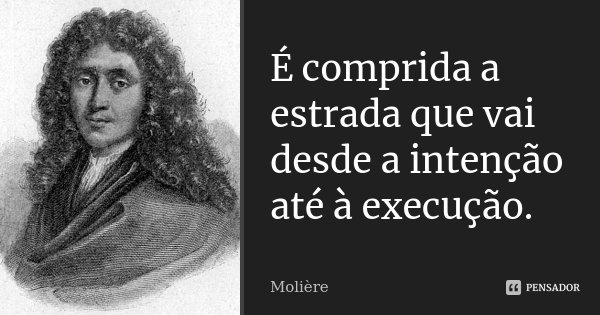 É comprida a estrada que vai desde a intenção até à execução.... Frase de Molière.