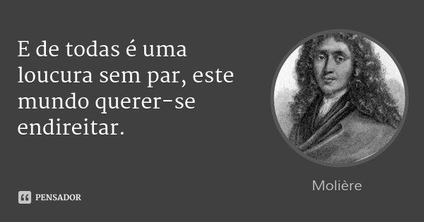 E de todas é uma loucura sem par, este mundo querer-se endireitar.... Frase de Molière.