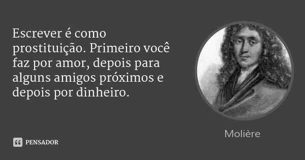 Escrever é como prostituição. Primeiro você faz por amor, depois para alguns amigos próximos e depois por dinheiro.... Frase de Molière.
