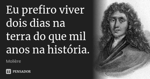 Eu prefiro viver dois dias na terra do que mil anos na história.... Frase de Molière.