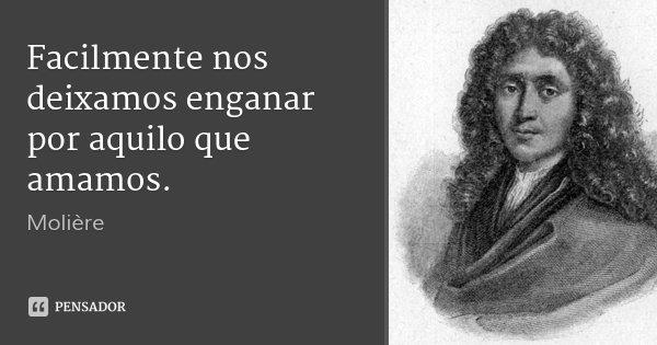 Facilmente nos deixamos enganar por aquilo que amamos.... Frase de Molière.