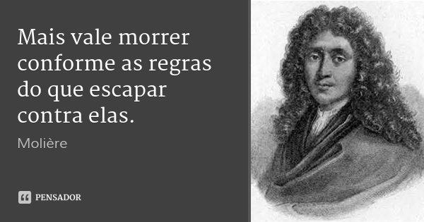 Mais vale morrer conforme as regras do que escapar contra elas.... Frase de Molière.