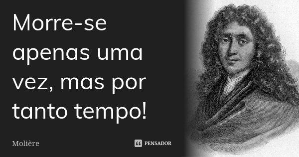 Morre-se apenas uma vez, mas por tanto tempo!... Frase de Molière.