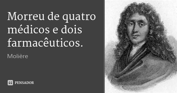 Morreu de quatro médicos e dois farmacêuticos.... Frase de Molière.