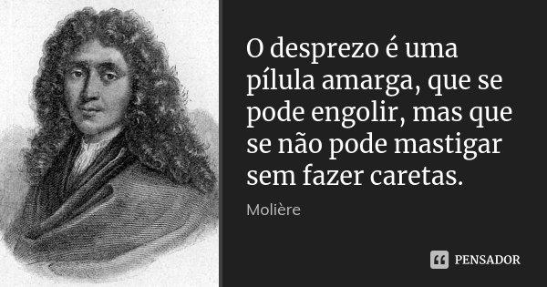 O desprezo é uma pílula amarga, que se pode engolir, mas que se não pode mastigar sem fazer caretas.... Frase de Molière.