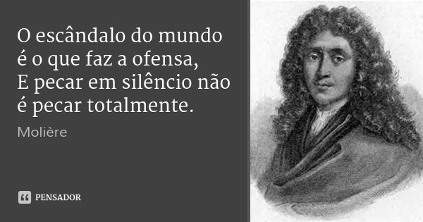 O escândalo do mundo é o que faz a ofensa, E pecar em silêncio não é pecar totalmente.... Frase de Molière.