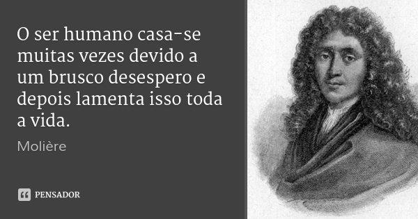 O ser humano casa-se muitas vezes devido a um brusco desespero e depois lamenta isso toda a vida.... Frase de Molière.