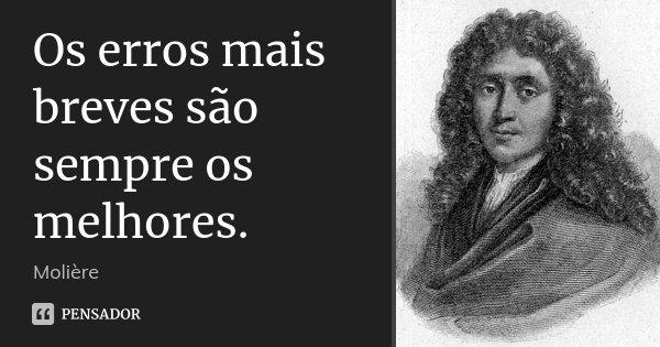 Os erros mais breves são sempre os melhores.... Frase de Molière.