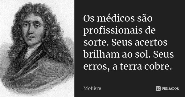 Os médicos são profissionais de sorte. Seus acertos brilham ao sol. Seus erros, a terra cobre.... Frase de Moliere.