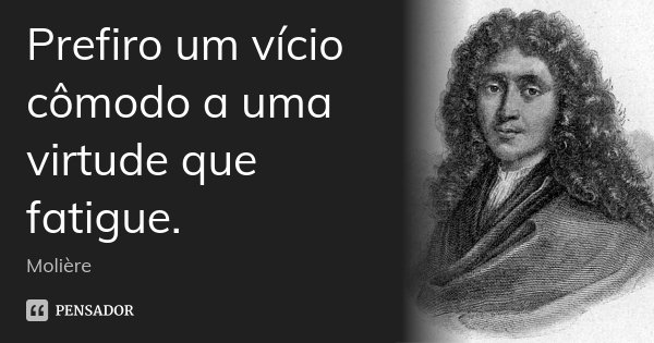 Prefiro um vício cômodo a uma virtude que fatigue.... Frase de Molière.