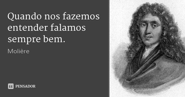 Quando nos fazemos entender falamos sempre bem.... Frase de Molière.