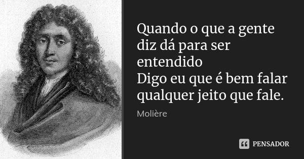 Quando o que a gente diz dá para ser entendido Digo eu que é bem falar qualquer jeito que fale.... Frase de Molière.