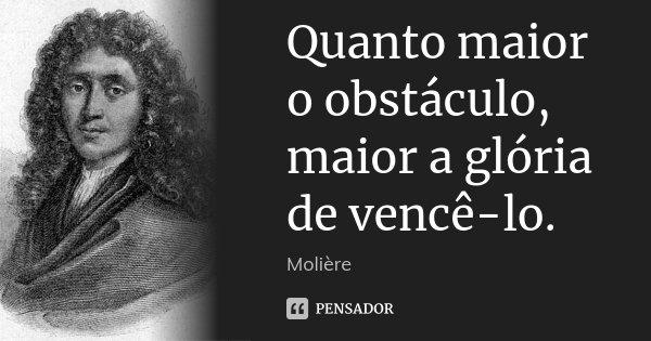 Quanto maior o obstáculo, maior a glória de vencê-lo.... Frase de Molière.