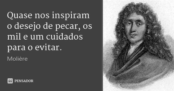 Quase nos inspiram o desejo de pecar, os mil e um cuidados para o evitar.... Frase de Molière.