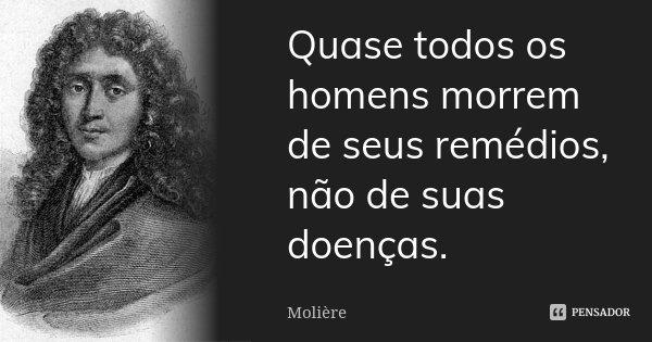 Quase todos os homens morrem de seus remédios, não de suas doenças.... Frase de Moliére.